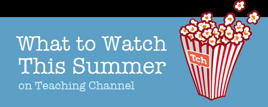 what to watch this Summer on Teaching Channel