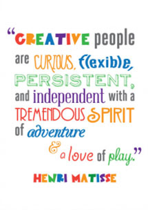 Creative people are curious, flexible, persistent, and independent with a tremendous spirit of adventure & a love of play.