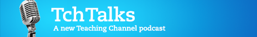 Tch Talks: A new Teaching Channel podcast