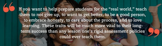 "If you want to help prepare students for the ""real world"", teach them to not give up, to want to get better, to be a good person, to embrace honesty, to care about the process, and to love learning. These traits will be much more vital to their long-term success than any lesson one's rigid assessment policies could ever teach them."
